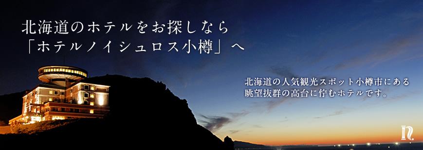 北海道のホテルをお探しなら「ホテルノイシュロス小樽」へ 北海道の人気観光スポット小樽市にある眺望抜群の高台に佇むホテルです。
