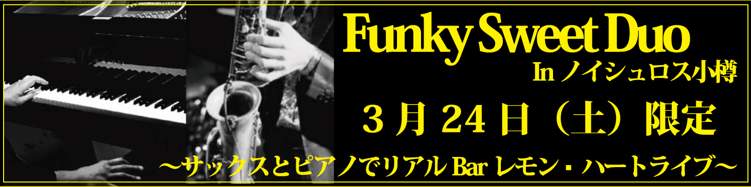 【3月24日(土)1日限定イベント】Funky Sweet Duo In ノイシュロス小樽 ~サックスとピアノでリアルBarレモン・ハートライブ~