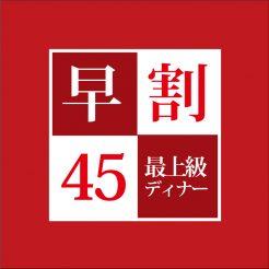 【オフィシャルホームページ限定】最上級ディナー付 早割45プラン